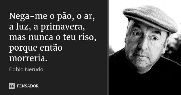 Nega-me o pão, o ar, a luz, a primavera, mas nunca o teu riso, porque então morreria.... Frase de Pablo Neruda.