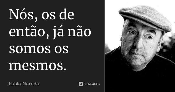 Nós, os de então, já não somos os mesmos.... Frase de Pablo Neruda.