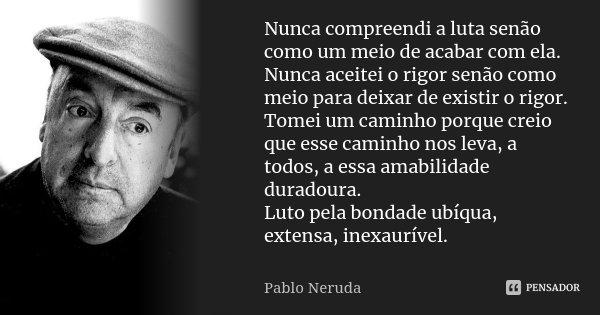 Nunca compreendi a luta senão como um meio de acabar com ela. Nunca aceitei o rigor senão como meio para deixar de existir o rigor. Tomei um caminho porque crei... Frase de Pablo Neruda.