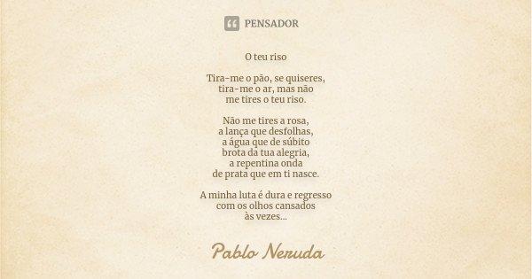 O teu riso Tira-me o pão, se quiseres, tira-me o ar, mas não me tires o teu riso. Não me tires a rosa, a lança que desfolhas, a água que de súbito brota da tua ... Frase de Pablo Neruda.