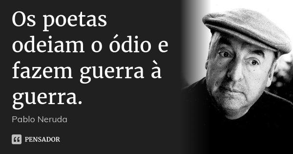 Os poetas odeiam o ódio e fazem guerra à guerra.... Frase de Pablo Neruda.