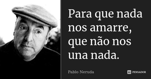 Para que nada nos amarre, que não nos una nada.... Frase de Pablo Neruda.