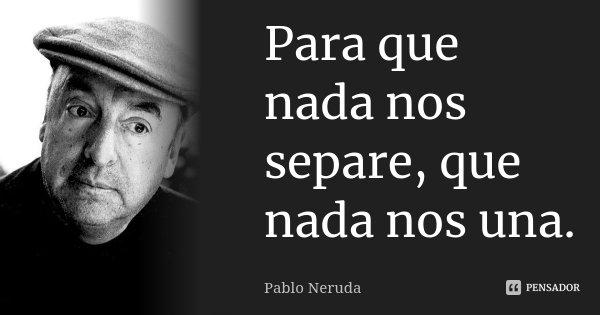 Para que nada nos separe que nada nos una.... Frase de Pablo Neruda.