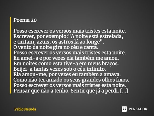"""Poema 20 Posso escrever os versos mais tristes esta noite. Escrever, por exemplo: """"A noite está estrelada, e tiritam, azuis, os astros lá ao longe"""". O... Frase de Pablo Neruda."""