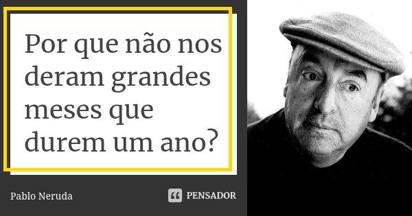 Por que não nos deram grandes meses que durem um ano?... Frase de Pablo Neruda.