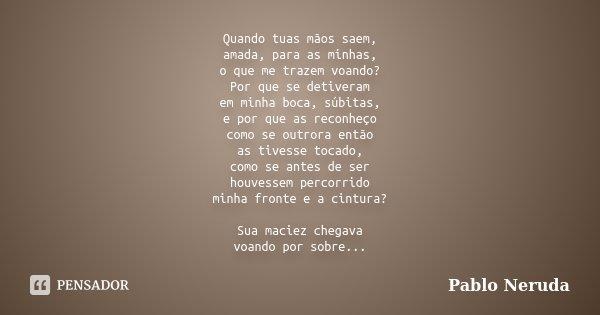 Quando tuas mãos saem, amada, para as minhas, o que me trazem voando? Por que se detiveram em minha boca, súbitas, e por que as reconheço como se outrora então ... Frase de Pablo Neruda.