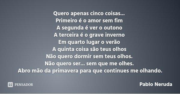 Quero apenas cinco coisas... Primeiro é o amor sem fim A segunda é ver o outono A terceira é o grave inverno Em quarto lugar o verão A quinta coisa são teus olh... Frase de Pablo Neruda.