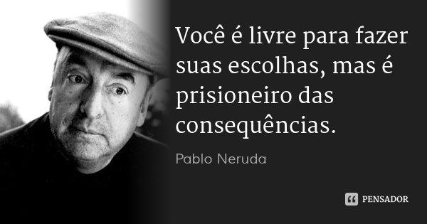 Você é livre para fazer suas escolhas, mas é prisioneiro das consequências.... Frase de Pablo Neruda.