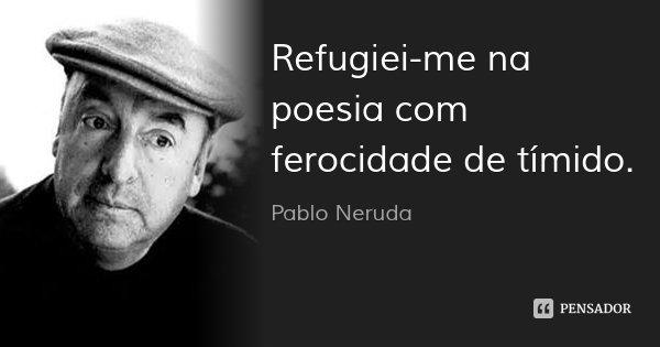 Refugiei-me na poesia com ferocidade de tímido.... Frase de Pablo Neruda.