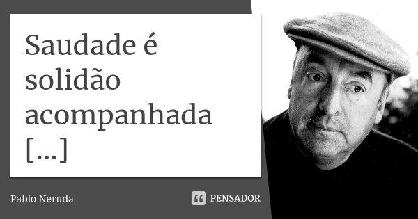 Saudade é solidão acompanhada [...]... Frase de Pablo Neruda.