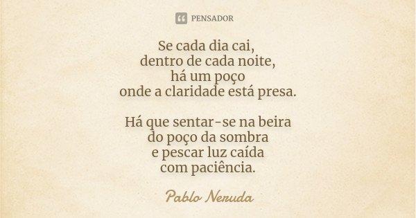 Se cada dia cai, dentro de cada noite, há um poço onde a claridade está presa. Há que sentar-se na beira do poço da sombra e pescar luz caída com paciência.... Frase de Pablo Neruda.
