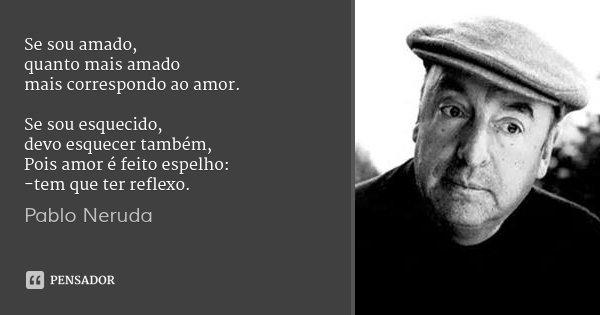 Se sou amado, quanto mais amado mais correspondo ao amor. Se sou esquecido, devo esquecer também, Pois amor é feito espelho: -tem que ter reflexo.... Frase de Pablo Neruda.
