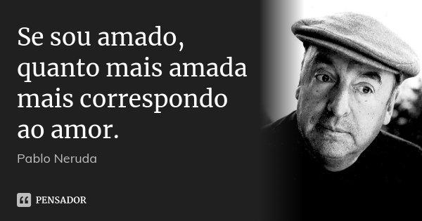 Se sou amado, quanto mais amada mais correspondo ao amor.... Frase de Pablo Neruda.
