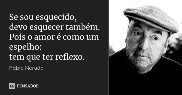 Se sou esquecido, devo esquecer também. Pois o amor é como um espelho: tem que ter reflexo.... Frase de Pablo Neruda.