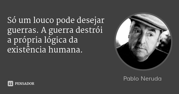 Só um louco pode desejar guerras. A guerra destrói a própria lógica da existência humana.... Frase de Pablo neruda.