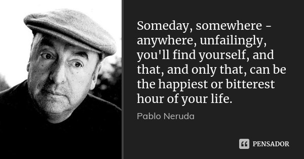 Someday, somewhere - anywhere, unfailingly, you'll find yourself, and that, and only that, can be the happiest or bitterest hour of your life.... Frase de Pablo Neruda.
