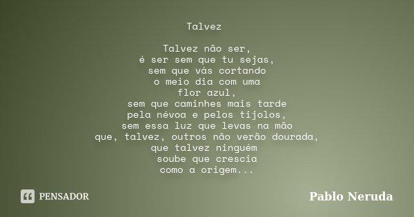 Talvez Talvez não ser, é ser sem que tu sejas, sem que vás cortando o meio dia com uma flor azul, sem que caminhes mais tarde pela névoa e pelos tijolos, sem es... Frase de Pablo Neruda.