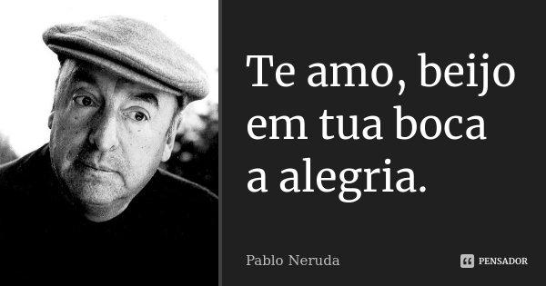 Te amo, beijo em tua boca a alegria.... Frase de Pablo Neruda.