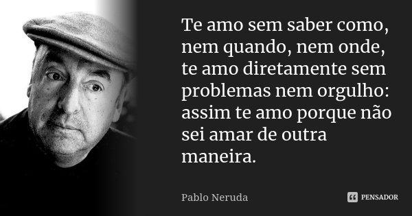 Te amo sem saber como, nem quando, nem onde, te amo diretamente sem problemas nem orgulho: assim te amo porque não sei amar de outra maneira.... Frase de Pablo Neruda.