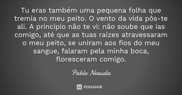 Tu eras também uma pequena folha que tremia no meu peito. O vento da vida pôs-te ali. A princípio não te vi: não soube que ias comigo, até que as tuas raízes at... Frase de Pablo Neruda.