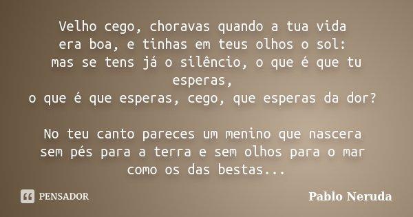 Velho cego, choravas quando a tua vida era boa, e tinhas em teus olhos o sol: mas se tens já o silêncio, o que é que tu esperas, o que é que esperas, cego, que ... Frase de Pablo Neruda.