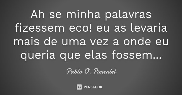 Ah se minha palavras fizessem eco! eu as levaria mais de uma vez a onde eu queria que elas fossem...... Frase de Pablo O. Pimentel.
