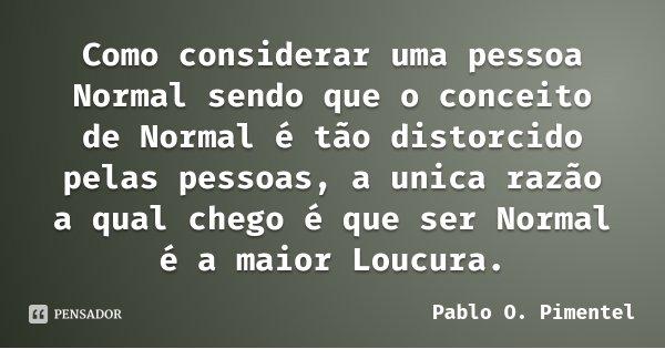 Como considerar uma pessoa Normal sendo que o conceito de Normal é tão distorcido pelas pessoas, a unica razão a qual chego é que ser Normal é a maior Loucura.... Frase de Pablo O. Pimentel.