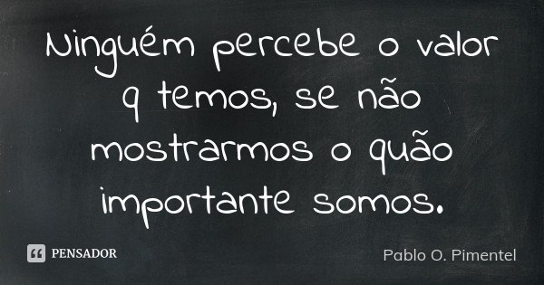 Ninguém percebe o valor q temos, se não mostrarmos o quão importante somos.... Frase de Pablo O. Pimentel.