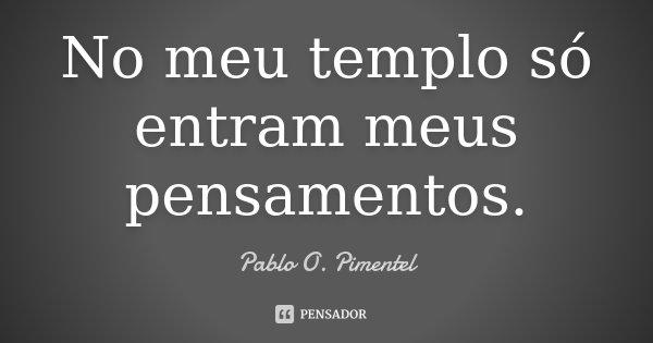No meu templo só entram meus pensamentos.... Frase de Pablo O. Pimentel.
