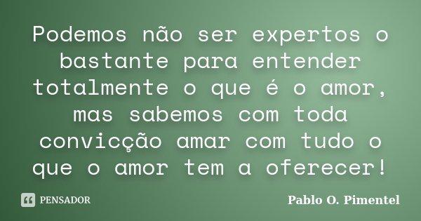 Podemos não ser expertos o bastante para entender totalmente o que é o amor, mas sabemos com toda convicção amar com tudo o que o amor tem a oferecer!... Frase de Pablo O. Pimentel.