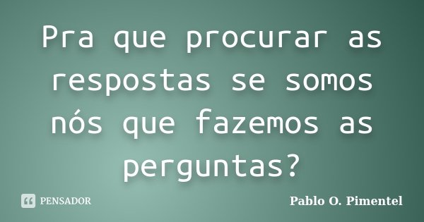 Pra que procurar as respostas se somos nós que fazemos as perguntas?... Frase de Pablo O. Pimentel.