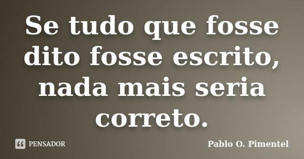 Se tudo que fosse dito fosse escrito, nada mais seria correto.... Frase de Pablo O. Pimentel.