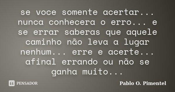 se voce somente acertar... nunca conhecera o erro... e se errar saberas que aquele caminho não leva a lugar nenhum... erre e acerte... afinal errando ou não se ... Frase de Pablo O.Pimentel.
