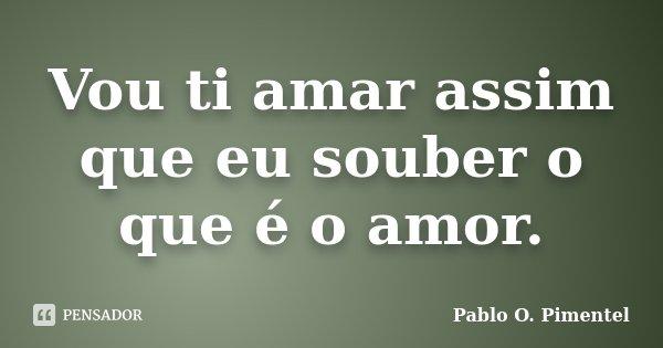 Vou ti amar assim que eu souber o que é o amor.... Frase de Pablo O. Pimentel.