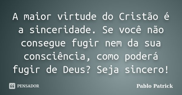 A maior virtude do Cristão é a sinceridade. Se você não consegue fugir nem da sua consciência, como poderá fugir de Deus? Seja sincero!... Frase de Pablo Patrick.