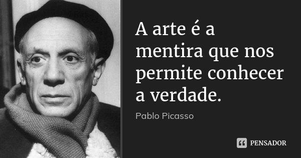 A arte é a mentira que nos permite conhecer a verdade.... Frase de Pablo Picasso.