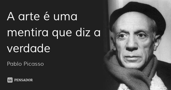 A arte é uma mentira que diz a verdade... Frase de Pablo Picasso.