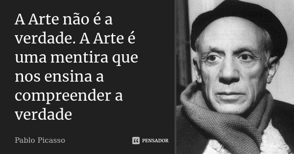 A Arte não é a verdade. A Arte é uma mentira que nos ensina a compreender a verdade... Frase de Pablo Picasso.