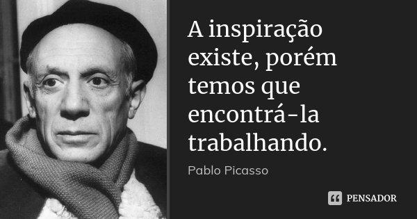A inspiração existe, porém temos que encontrá-la trabalhando.... Frase de Pablo Picasso.