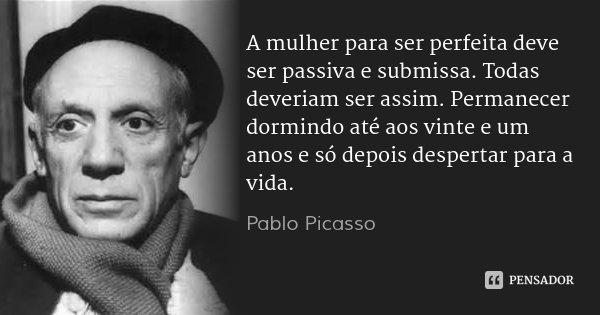 A mulher para ser perfeita deve ser passiva e submissa. Todas deveriam ser assim. Permanecer dormindo até aos vinte e um anos e só depois despertar para a vida.... Frase de Pablo Picasso.