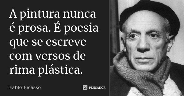 A pintura nunca é prosa. É poesia que se escreve com versos de rima plástica.... Frase de Pablo Picasso.