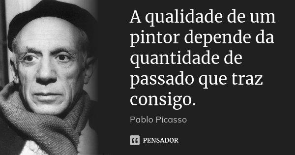A qualidade de um pintor depende da quantidade de passado que traz consigo.... Frase de Pablo Picasso.