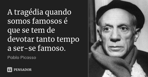 A tragédia quando somos famosos é que se tem de devotar tanto tempo a ser-se famoso.... Frase de Pablo Picasso.