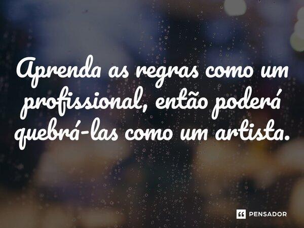 Aprenda as regras como um profissional, então poderá quebrá-las como um artista.... Frase de Pablo Picasso.