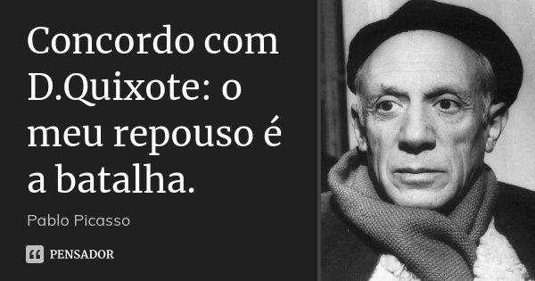 Concordo com D.Quixote: o meu repouso é a batalha.... Frase de Pablo Picasso.