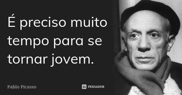 É preciso muito tempo para se tornar jovem.... Frase de Pablo Picasso.
