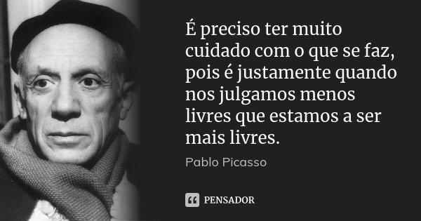 É preciso ter muito cuidado com o que se faz, pois é justamente quando nos julgamos menos livres que estamos a ser mais livres.... Frase de Pablo Picasso.