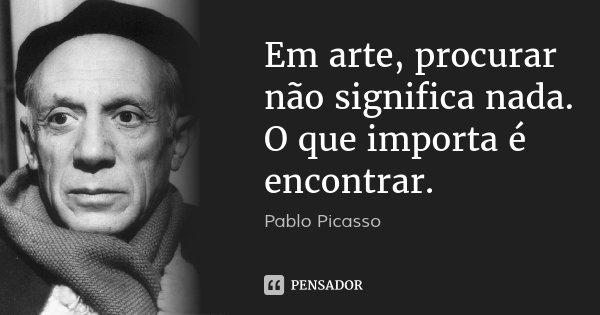 Em arte, procurar não significa nada. O que importa é encontrar.... Frase de Pablo Picasso.
