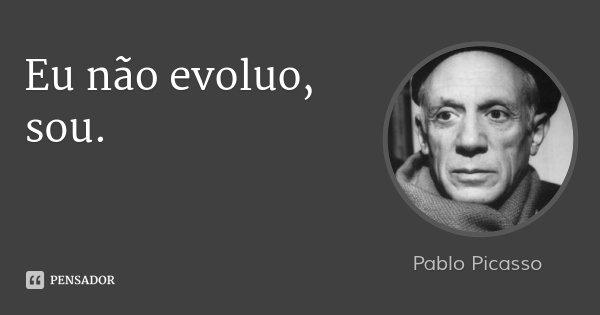 Eu não evoluo, sou.... Frase de Pablo Picasso.