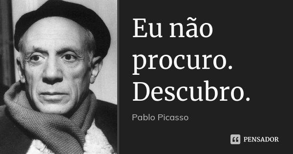Eu não procuro. Descubro.... Frase de Pablo Picasso.
